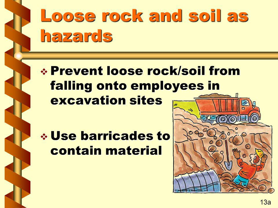 Loose rock and soil as hazards v Prevent loose rock/soil from falling onto employees in excavation sites v Use barricades to contain material 13a