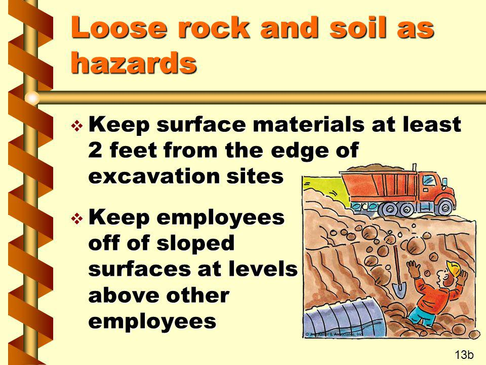 Loose rock and soil as hazards v Keep surface materials at least 2 feet from the edge of excavation sites v Keep employees off of sloped surfaces at l