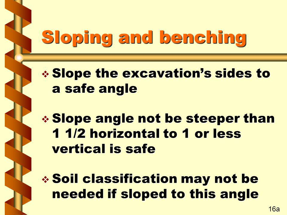 Sloping and benching v Slope the excavations sides to a safe angle v Slope angle not be steeper than 1 1/2 horizontal to 1 or less vertical is safe v
