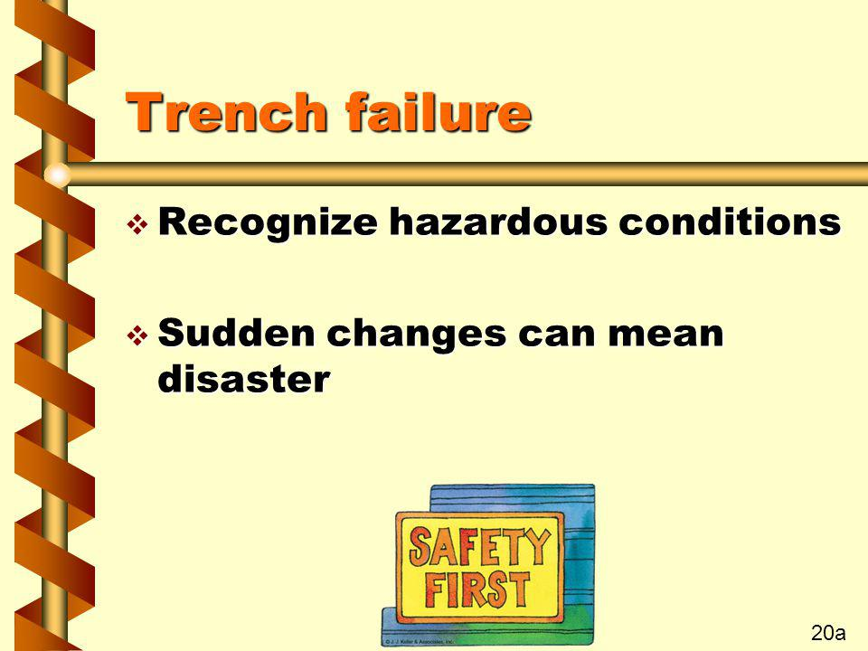 Trench failure v Recognize hazardous conditions v Sudden changes can mean disaster 20a