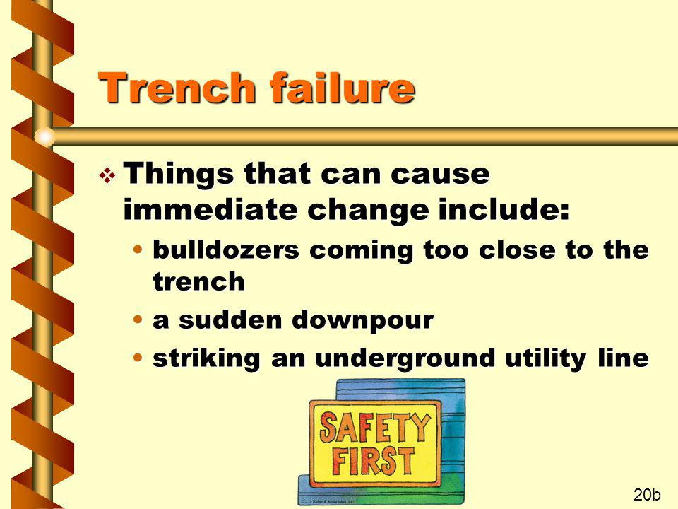 Trench failure v Things that can cause immediate change include: bulldozers coming too close to the trenchbulldozers coming too close to the trench a