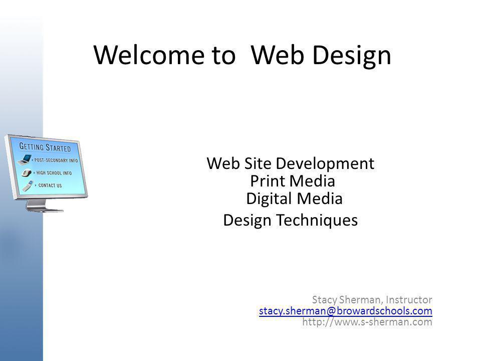Welcome to Web Design Web Site Development Print Media Digital Media Design Techniques Stacy Sherman, Instructor stacy.sherman@browardschools.com http://www.s-sherman.com stacy.sherman@browardschools.com