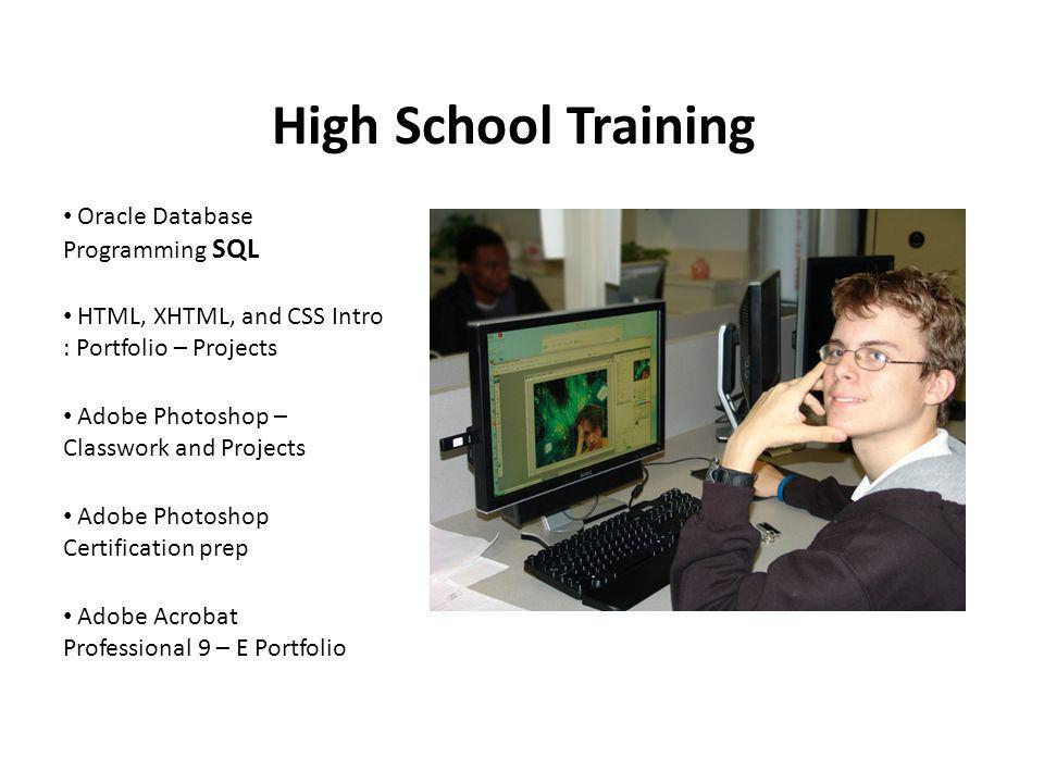 High School Training Oracle Database Programming SQL HTML, XHTML, and CSS Intro : Portfolio – Projects Adobe Photoshop – Classwork and Projects Adobe Photoshop Certification prep Adobe Acrobat Professional 9 – E Portfolio