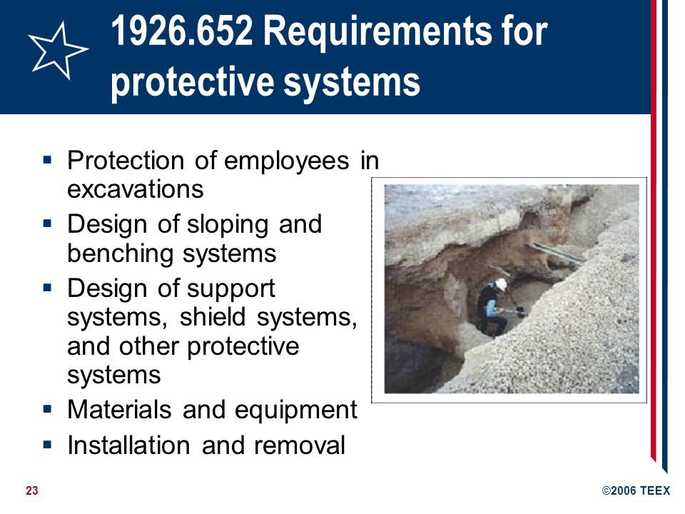 23©2006 TEEX 1926.652 Requirements for protective systems Protection of employees in excavations Design of sloping and benching systems Design of support systems, shield systems, and other protective systems Materials and equipment Installation and removal