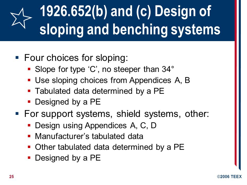 25©2006 TEEX 1926.652(b) and (c) Design of sloping and benching systems Four choices for sloping: Slope for type C, no steeper than 34° Use sloping choices from Appendices A, B Tabulated data determined by a PE Designed by a PE For support systems, shield systems, other: Design using Appendices A, C, D Manufacturers tabulated data Other tabulated data determined by a PE Designed by a PE
