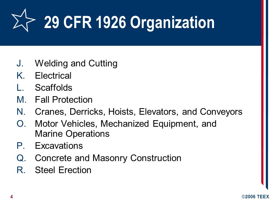 4©2006 TEEX 29 CFR 1926 Organization J.Welding and Cutting K.Electrical L.Scaffolds M.Fall Protection N.Cranes, Derricks, Hoists, Elevators, and Conveyors O.Motor Vehicles, Mechanized Equipment, and Marine Operations P.Excavations Q.Concrete and Masonry Construction R.Steel Erection
