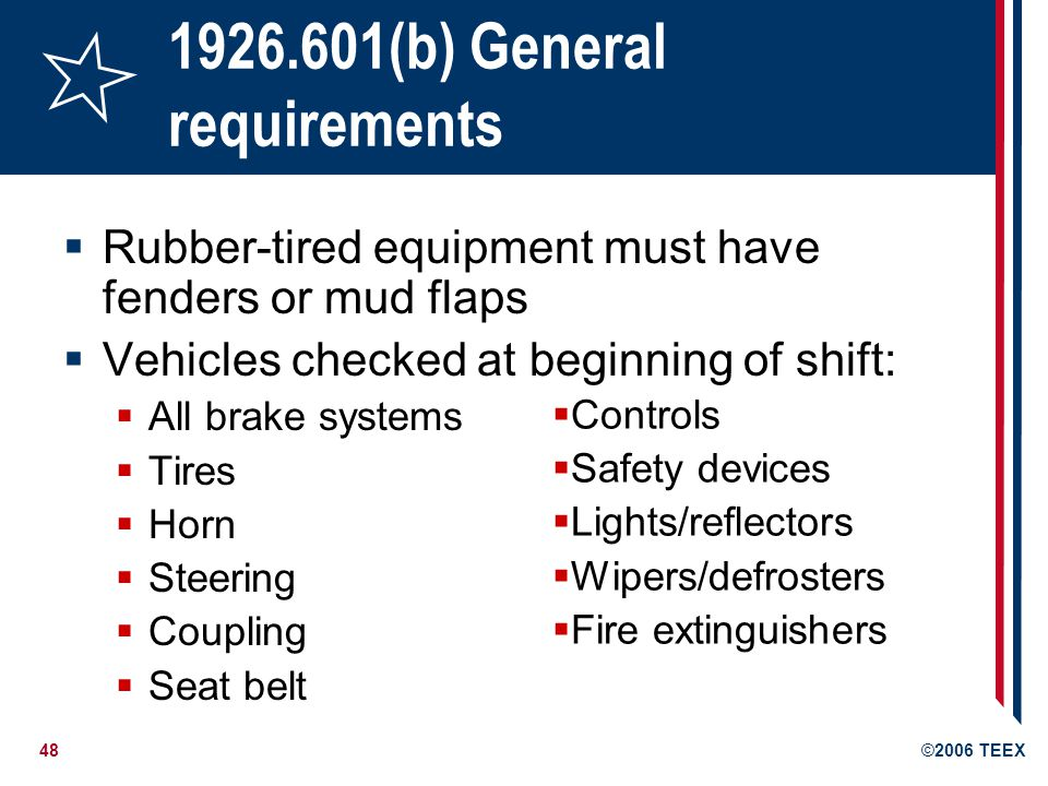 48©2006 TEEX 1926.601(b) General requirements Rubber-tired equipment must have fenders or mud flaps Vehicles checked at beginning of shift: All brake systems Tires Horn Steering Coupling Seat belt Controls Safety devices Lights/reflectors Wipers/defrosters Fire extinguishers
