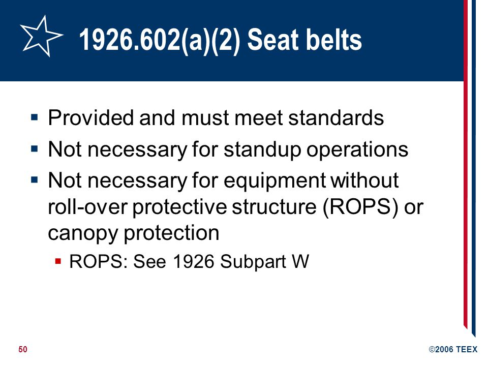 50©2006 TEEX 1926.602(a)(2) Seat belts Provided and must meet standards Not necessary for standup operations Not necessary for equipment without roll-over protective structure (ROPS) or canopy protection ROPS: See 1926 Subpart W