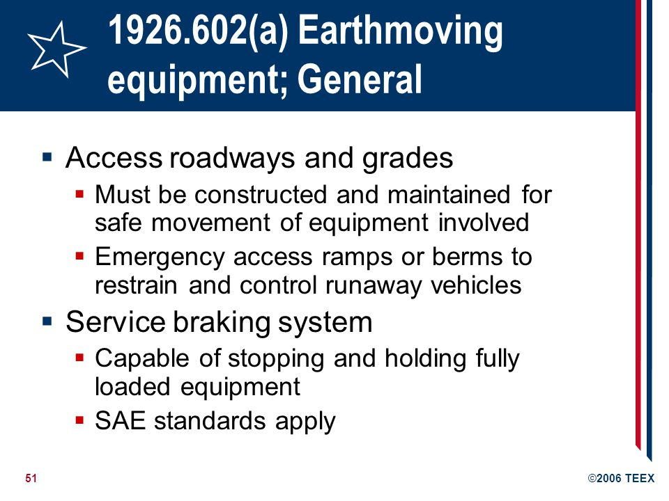 51©2006 TEEX 1926.602(a) Earthmoving equipment; General Access roadways and grades Must be constructed and maintained for safe movement of equipment involved Emergency access ramps or berms to restrain and control runaway vehicles Service braking system Capable of stopping and holding fully loaded equipment SAE standards apply