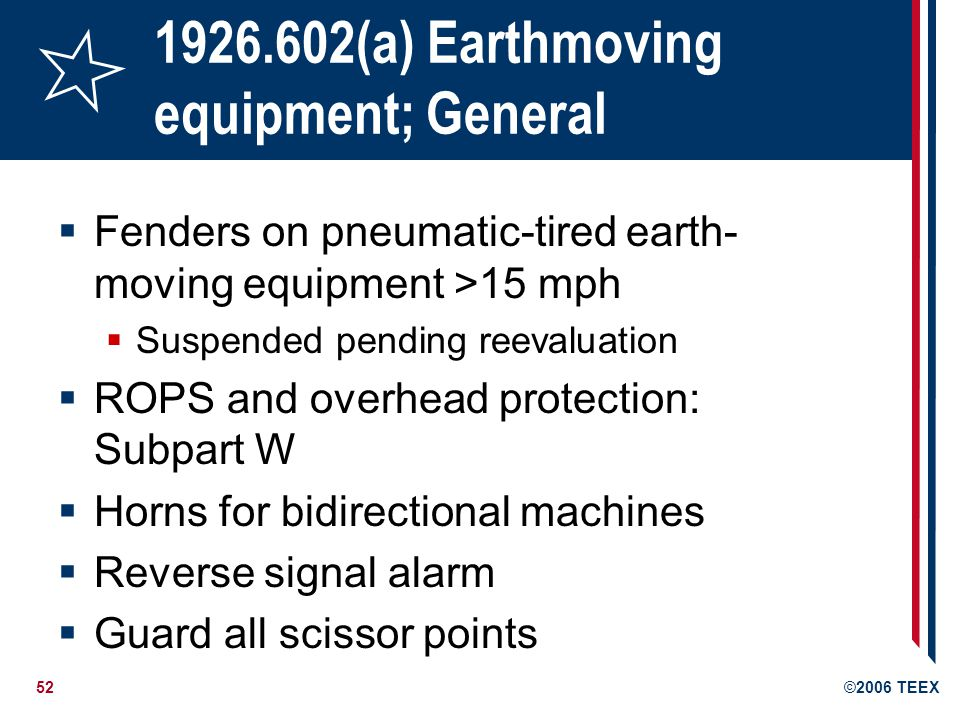52©2006 TEEX 1926.602(a) Earthmoving equipment; General Fenders on pneumatic-tired earth- moving equipment >15 mph Suspended pending reevaluation ROPS and overhead protection: Subpart W Horns for bidirectional machines Reverse signal alarm Guard all scissor points