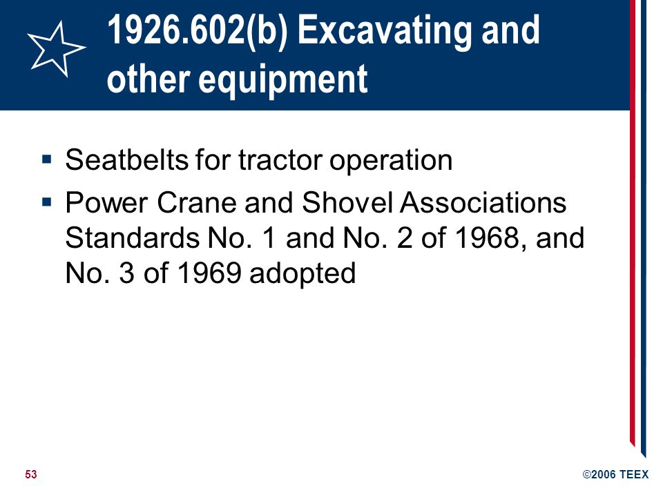 53©2006 TEEX 1926.602(b) Excavating and other equipment Seatbelts for tractor operation Power Crane and Shovel Associations Standards No.