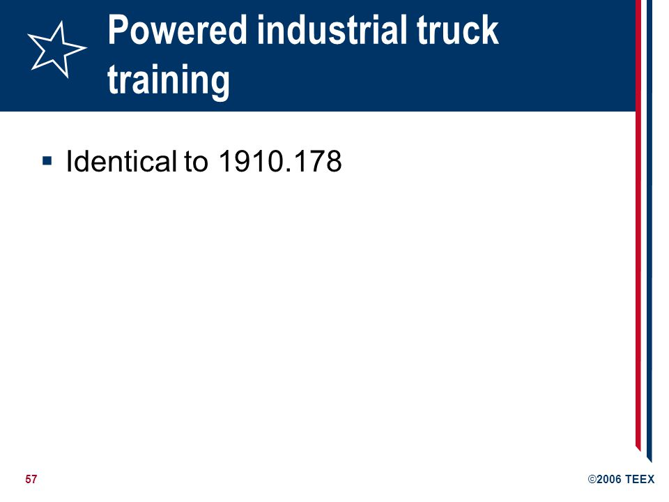 57©2006 TEEX Powered industrial truck training Identical to 1910.178