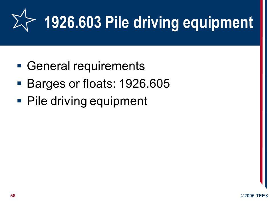 58©2006 TEEX 1926.603 Pile driving equipment General requirements Barges or floats: 1926.605 Pile driving equipment