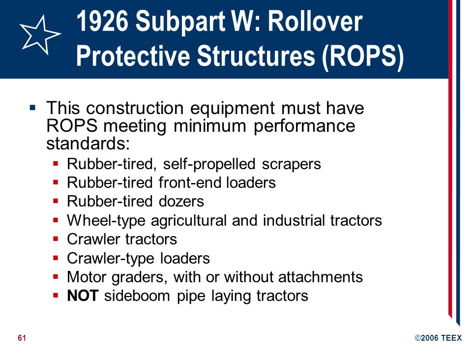 61©2006 TEEX 1926 Subpart W: Rollover Protective Structures (ROPS) This construction equipment must have ROPS meeting minimum performance standards: Rubber-tired, self-propelled scrapers Rubber-tired front-end loaders Rubber-tired dozers Wheel-type agricultural and industrial tractors Crawler tractors Crawler-type loaders Motor graders, with or without attachments NOT sideboom pipe laying tractors