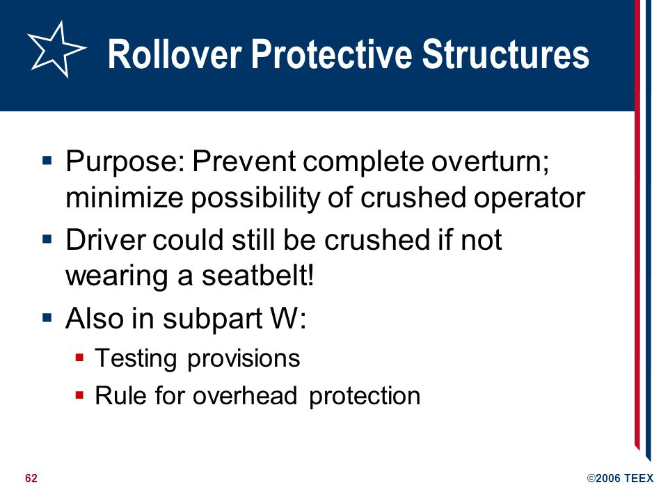 62©2006 TEEX Rollover Protective Structures Purpose: Prevent complete overturn; minimize possibility of crushed operator Driver could still be crushed if not wearing a seatbelt.