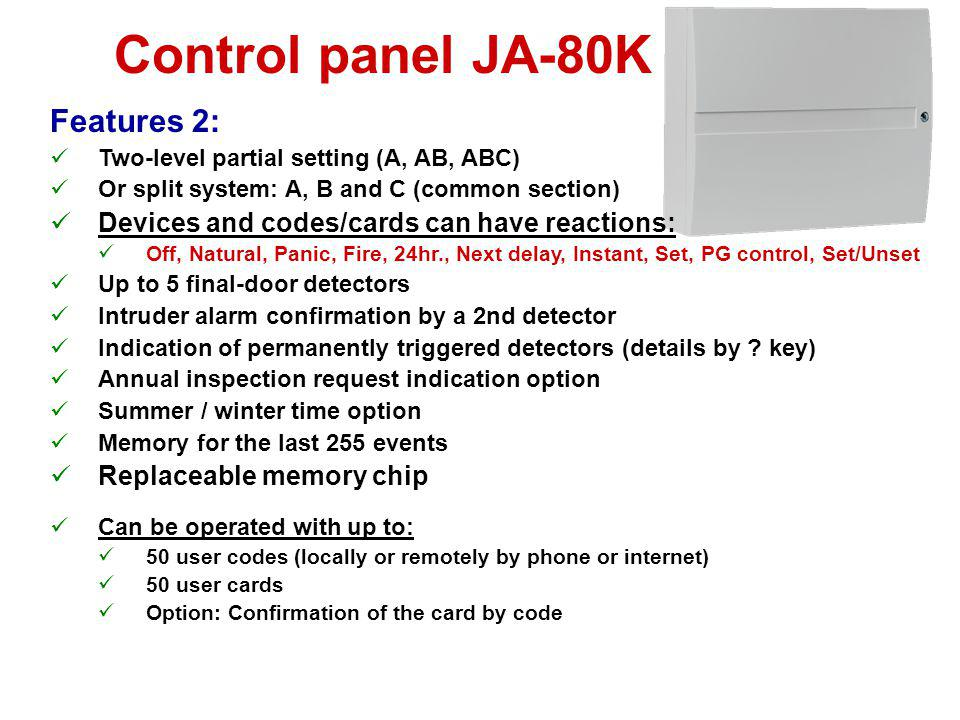 Control panel JA-80K Hard-wired inputs: Maximum of 5 detectors in a loop, Differentiates between triggering and tampering Programmable reaction (Natur