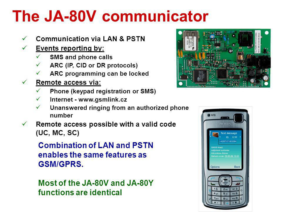 The JA-80Y communicator Communication via GSM/GPRS GSM gateway function Events reporting by: SMS and phone calls ARC (IP, SMS or CID protocols) ARC pr