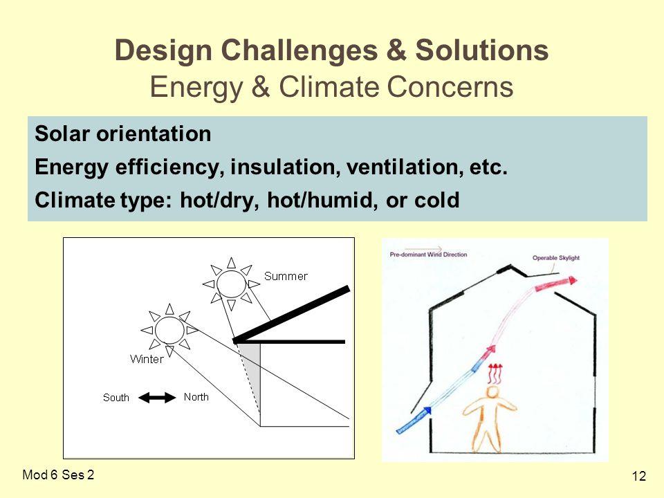 12 Mod 6 Ses 2 Design Challenges & Solutions Energy & Climate Concerns Solar orientation Energy efficiency, insulation, ventilation, etc. Climate type