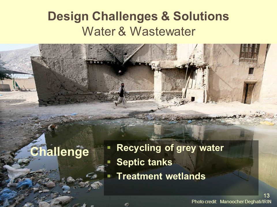 13 Mod 6 Ses 2 Recycling of grey water Septic tanks Treatment wetlands Design Challenges & Solutions Water & Wastewater Photo credit: Manoocher Deghat