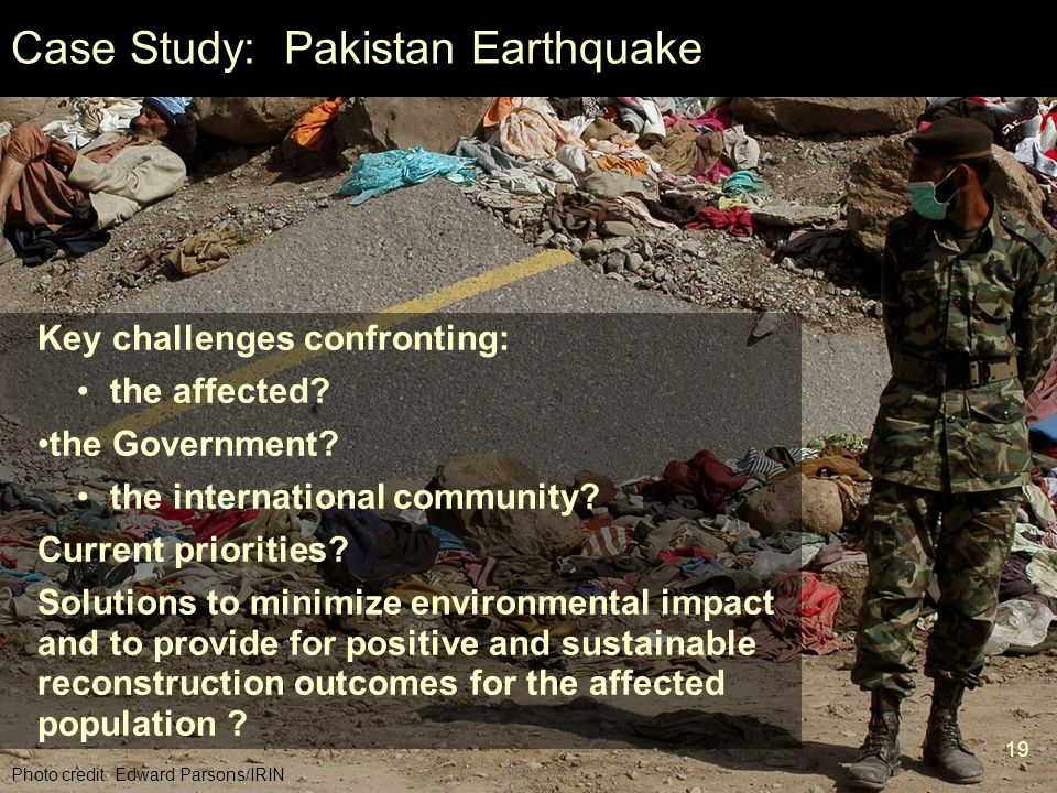 19 Mod 6 Ses 2 Case Study: Pakistan Earthquake Photo credit: Edward Parsons/IRIN Key challenges confronting: the affected? the Government? the interna