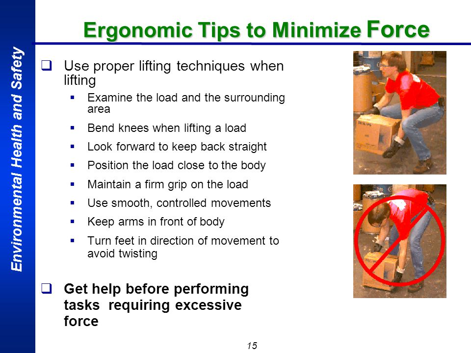 Environmental Health and Safety 15 Ergonomic Tips to Minimize Force Use proper lifting techniques when lifting Examine the load and the surrounding ar
