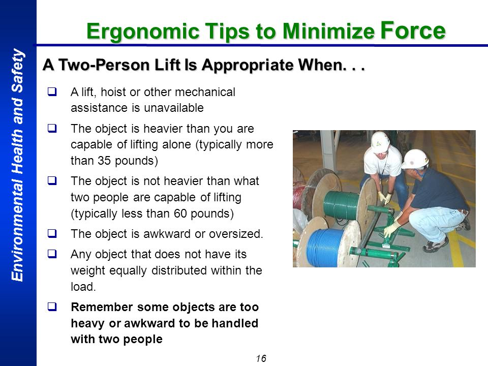 Environmental Health and Safety 16 Ergonomic Tips to Minimize Force A lift, hoist or other mechanical assistance is unavailable The object is heavier