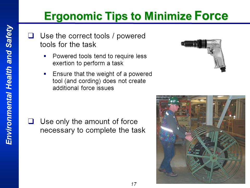 Environmental Health and Safety 17 Ergonomic Tips to Minimize Force Use the correct tools / powered tools for the task Powered tools tend to require l