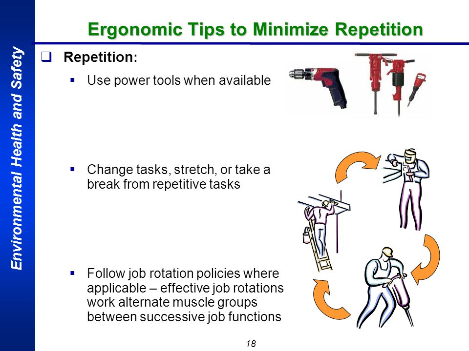 Environmental Health and Safety 18 Repetition : Use power tools when available Change tasks, stretch, or take a break from repetitive tasks Follow job