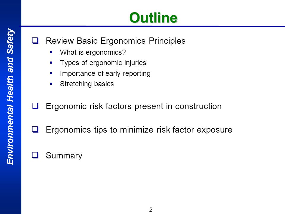 Environmental Health and Safety 23 Summary Minimize ergonomic risk factors in your area Stretch throughout the shift especially before and after activities that require awkward positions or lifting Pay attention to your body and know your physical limitations Report ergonomics issues through appropriate channels.