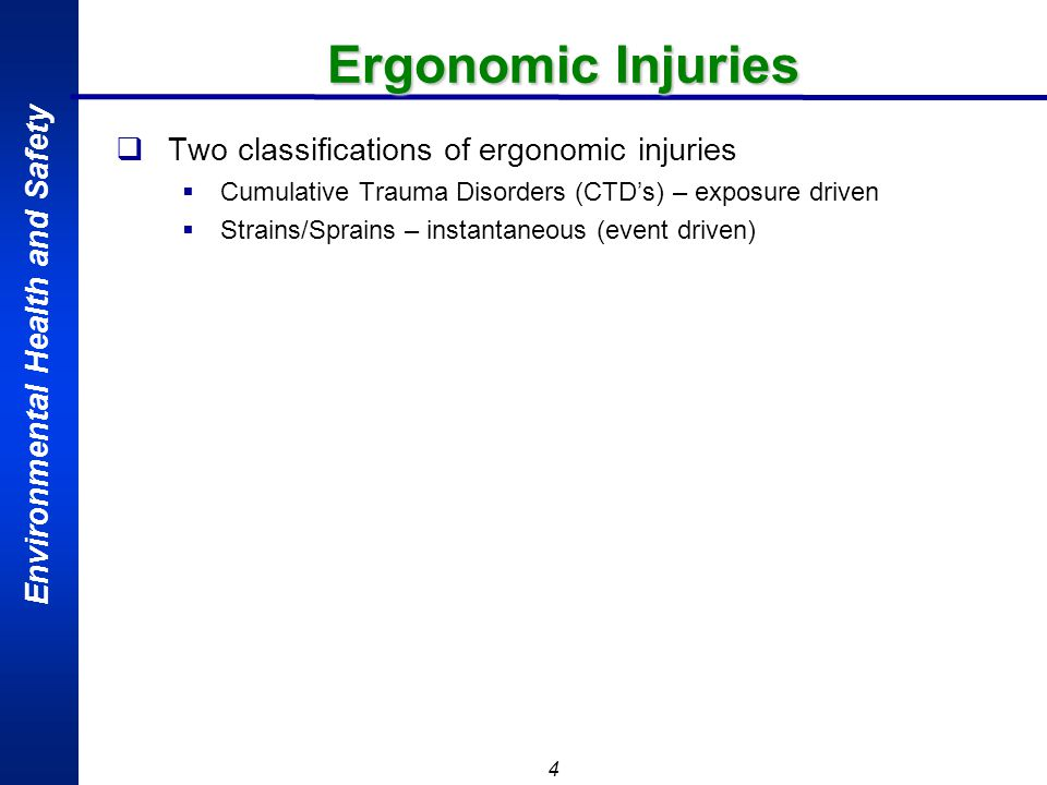 Environmental Health and Safety 4 Ergonomic Injuries Two classifications of ergonomic injuries Cumulative Trauma Disorders (CTDs) – exposure driven St