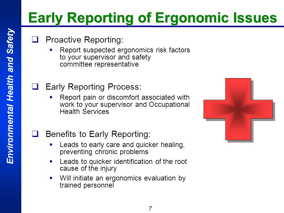 Environmental Health and Safety 7 Early Reporting of Ergonomic Issues Proactive Reporting: Report suspected ergonomics risk factors to your supervisor