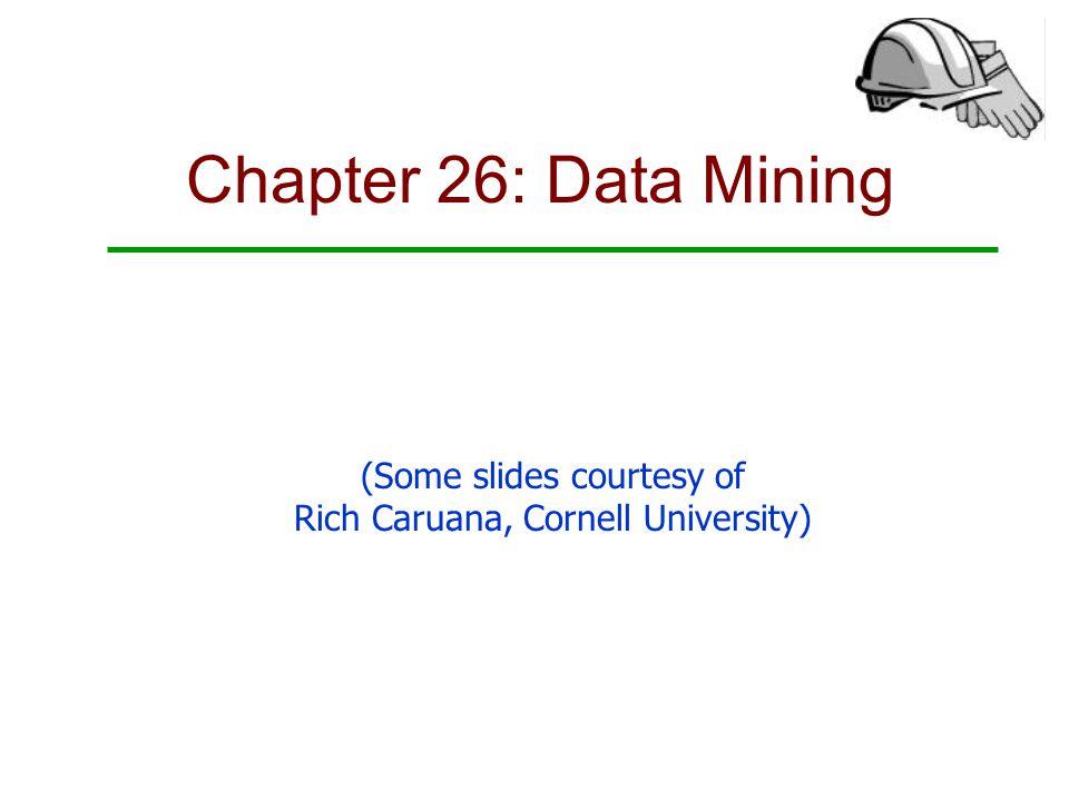Chapter 26: Data Mining (Some slides courtesy of Rich Caruana, Cornell University)