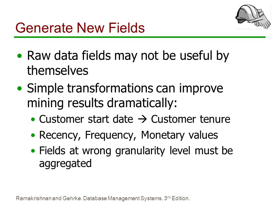 Ramakrishnan and Gehrke. Database Management Systems, 3 rd Edition. Generate New Fields Raw data fields may not be useful by themselves Simple transfo