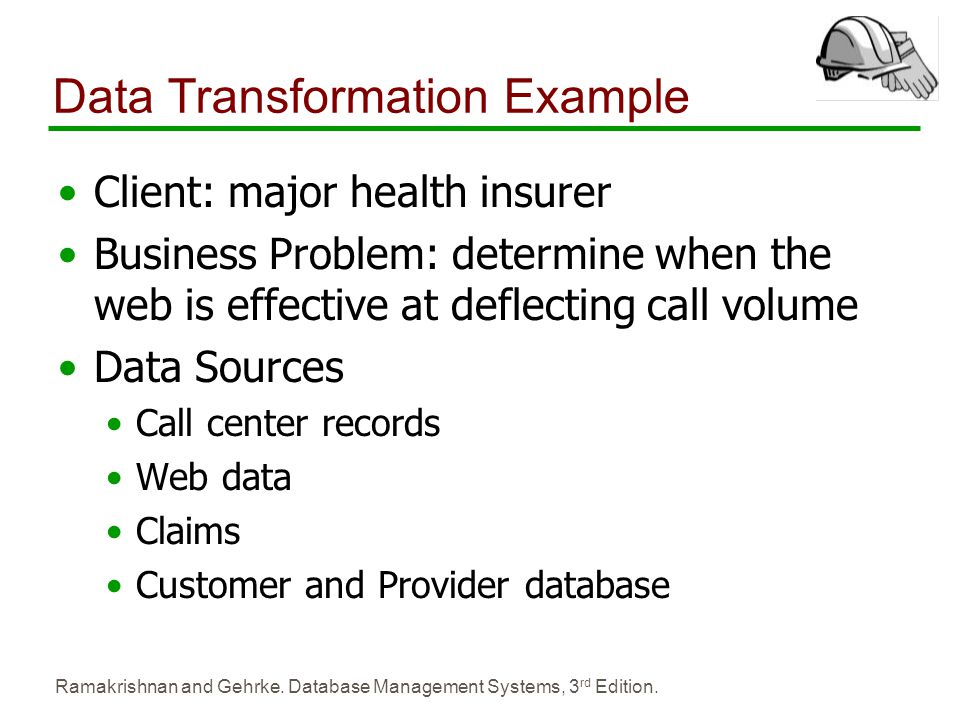 Ramakrishnan and Gehrke. Database Management Systems, 3 rd Edition. Data Transformation Example Client: major health insurer Business Problem: determi