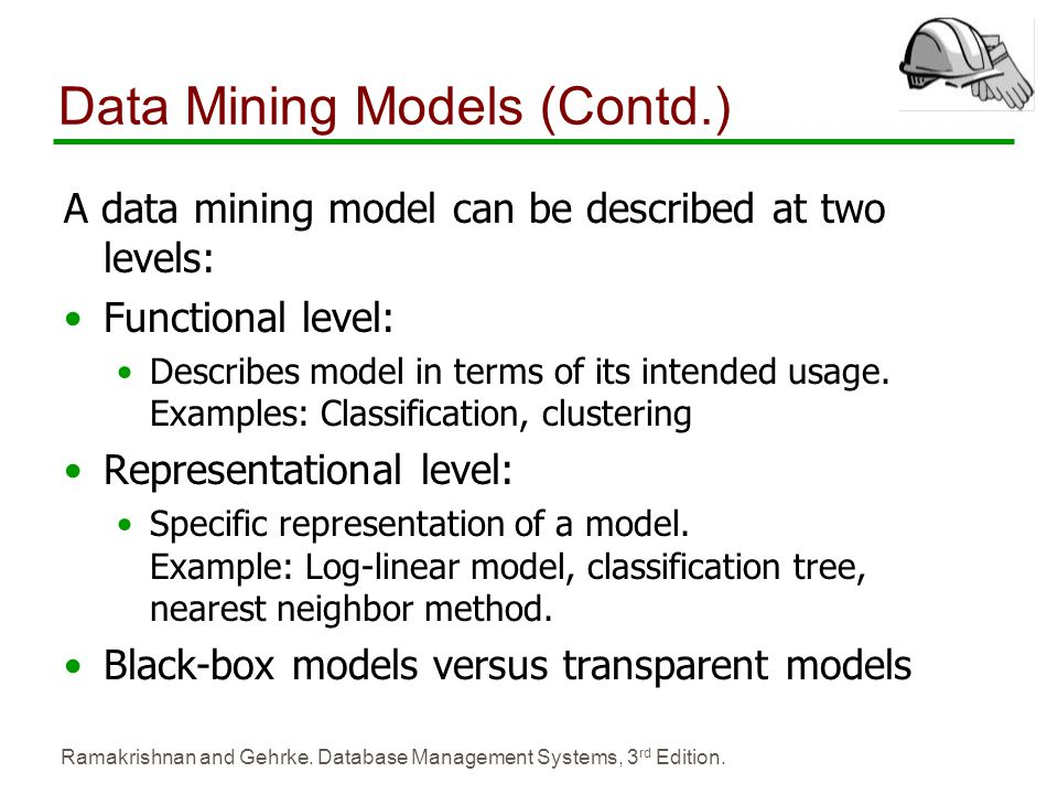 Ramakrishnan and Gehrke. Database Management Systems, 3 rd Edition. Data Mining Models (Contd.) A data mining model can be described at two levels: Fu