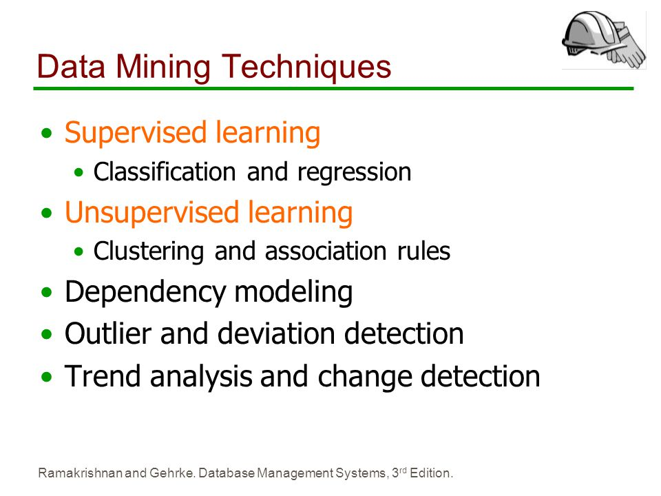 Ramakrishnan and Gehrke. Database Management Systems, 3 rd Edition. Data Mining Techniques Supervised learning Classification and regression Unsupervi