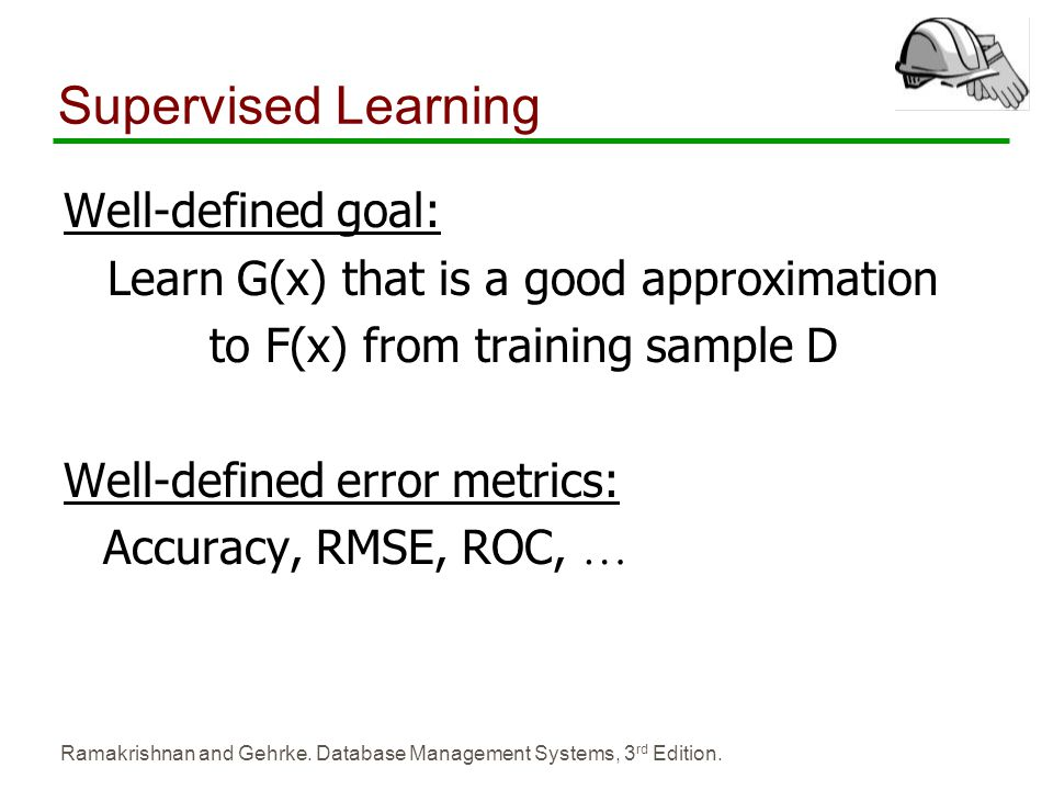 Ramakrishnan and Gehrke. Database Management Systems, 3 rd Edition. Supervised Learning Well-defined goal: Learn G(x) that is a good approximation to