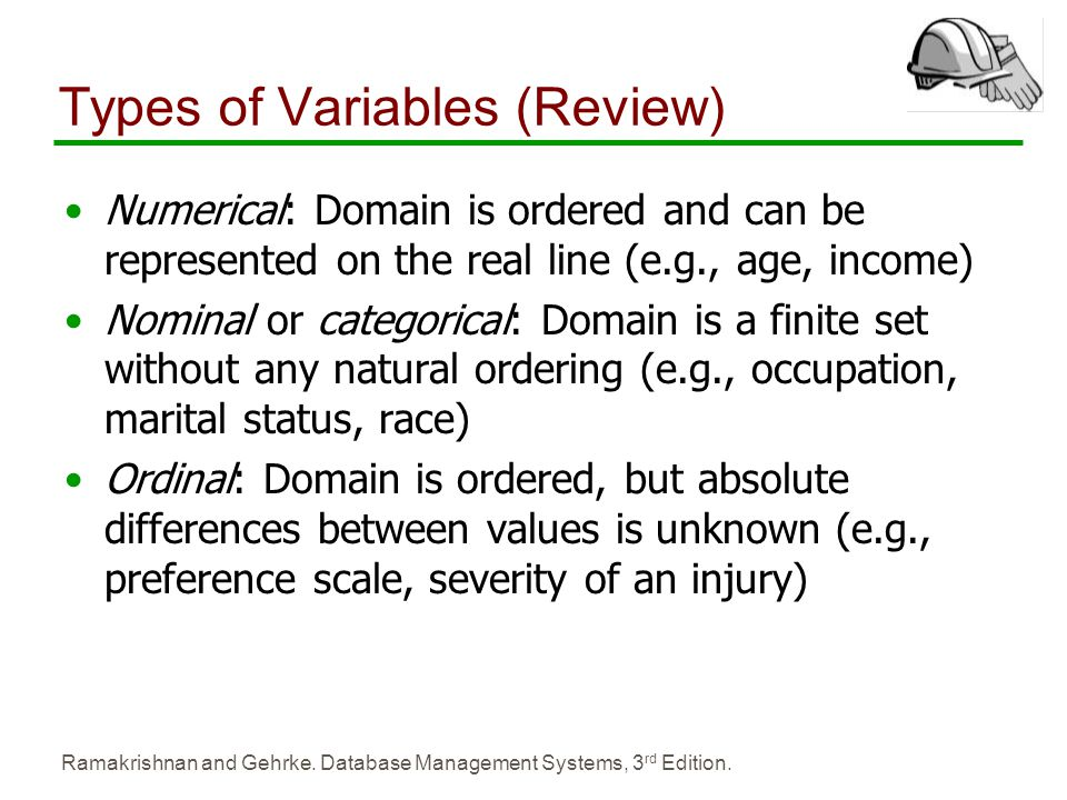 Ramakrishnan and Gehrke. Database Management Systems, 3 rd Edition. Types of Variables (Review) Numerical: Domain is ordered and can be represented on