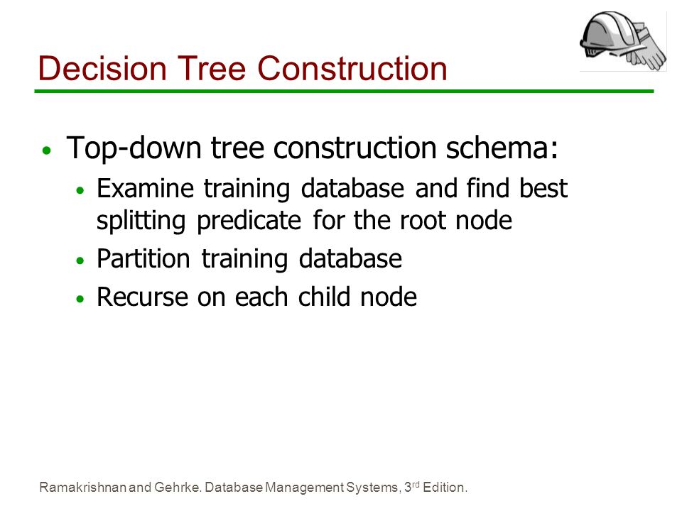 Ramakrishnan and Gehrke. Database Management Systems, 3 rd Edition. Decision Tree Construction Top-down tree construction schema: Examine training dat