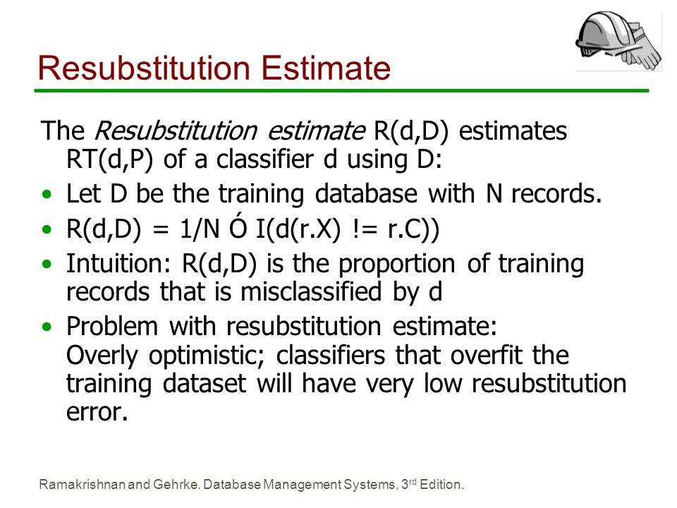 Ramakrishnan and Gehrke. Database Management Systems, 3 rd Edition. Resubstitution Estimate The Resubstitution estimate R(d,D) estimates RT(d,P) of a