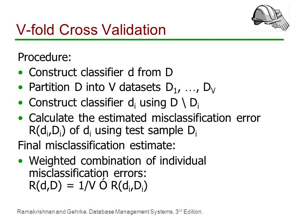 Ramakrishnan and Gehrke. Database Management Systems, 3 rd Edition. V-fold Cross Validation Procedure: Construct classifier d from D Partition D into