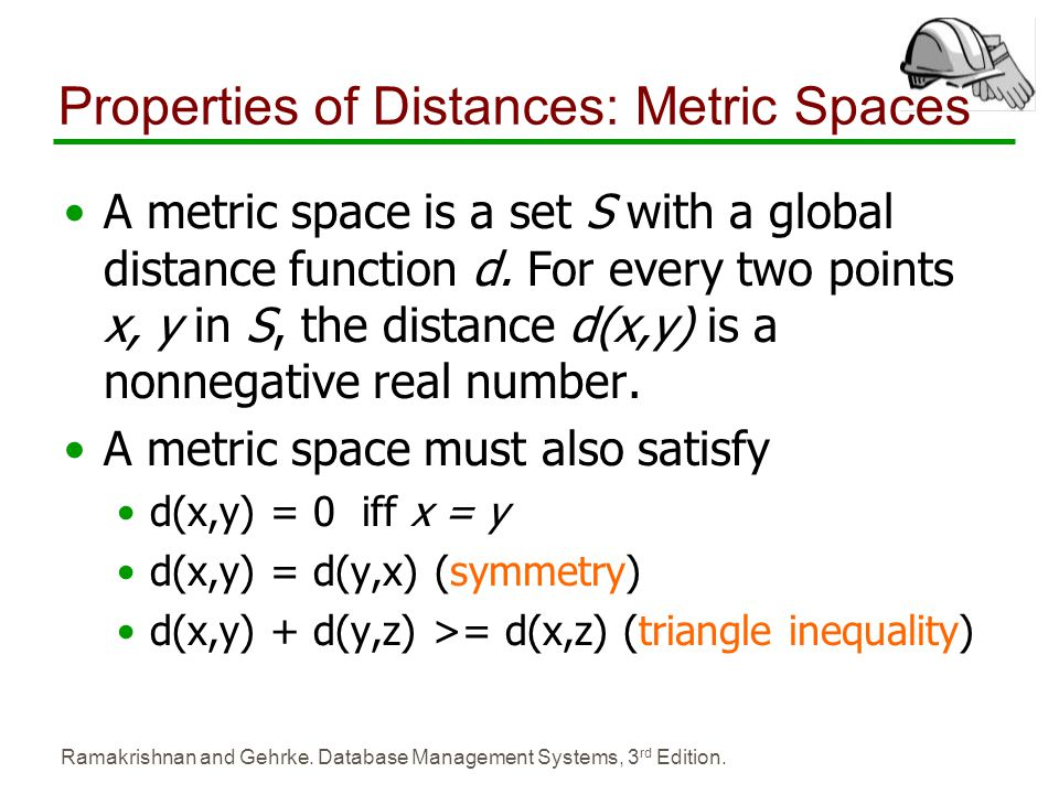 Ramakrishnan and Gehrke. Database Management Systems, 3 rd Edition. Properties of Distances: Metric Spaces A metric space is a set S with a global dis