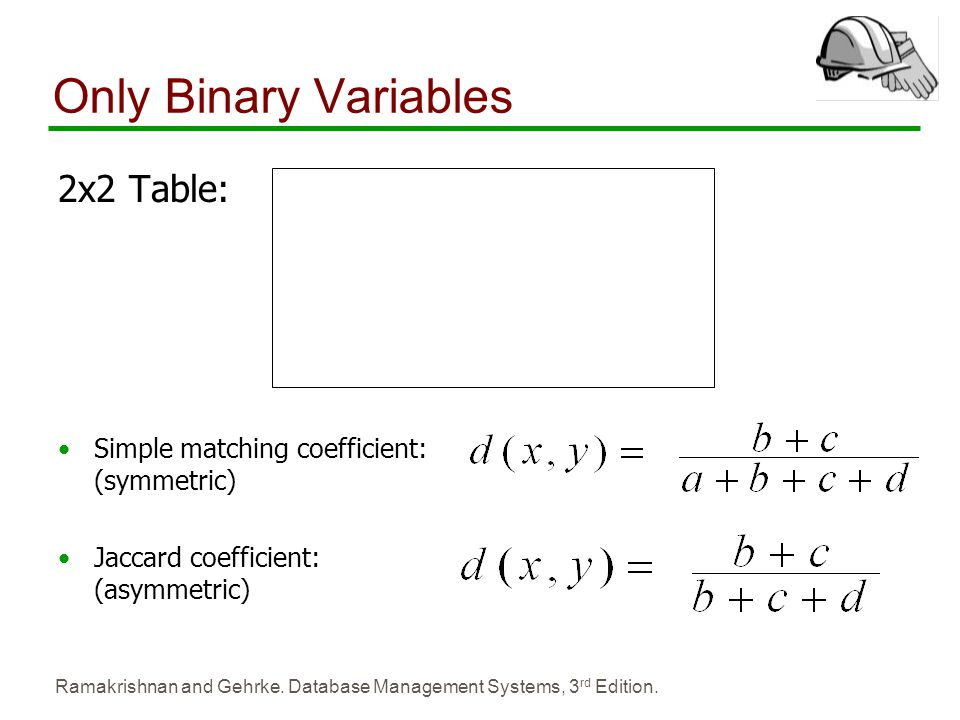 Ramakrishnan and Gehrke. Database Management Systems, 3 rd Edition. Only Binary Variables 2x2 Table: Simple matching coefficient: (symmetric) Jaccard