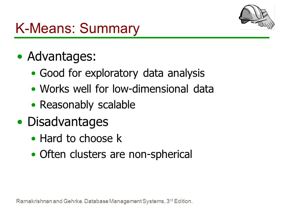 Ramakrishnan and Gehrke. Database Management Systems, 3 rd Edition. K-Means: Summary Advantages: Good for exploratory data analysis Works well for low