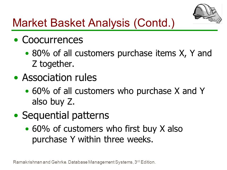 Ramakrishnan and Gehrke. Database Management Systems, 3 rd Edition. Market Basket Analysis (Contd.) Coocurrences 80% of all customers purchase items X