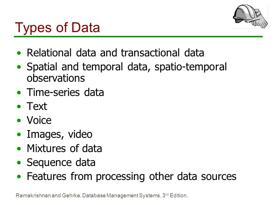 Ramakrishnan and Gehrke. Database Management Systems, 3 rd Edition. Types of Data Relational data and transactional data Spatial and temporal data, sp