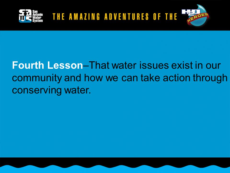 Fourth Lesson–That water issues exist in our community and how we can take action through conserving water.