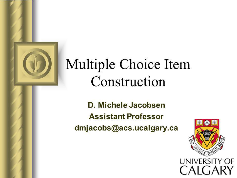 Multiple Choice Item Construction D. Michele Jacobsen Assistant Professor dmjacobs@acs.ucalgary.ca