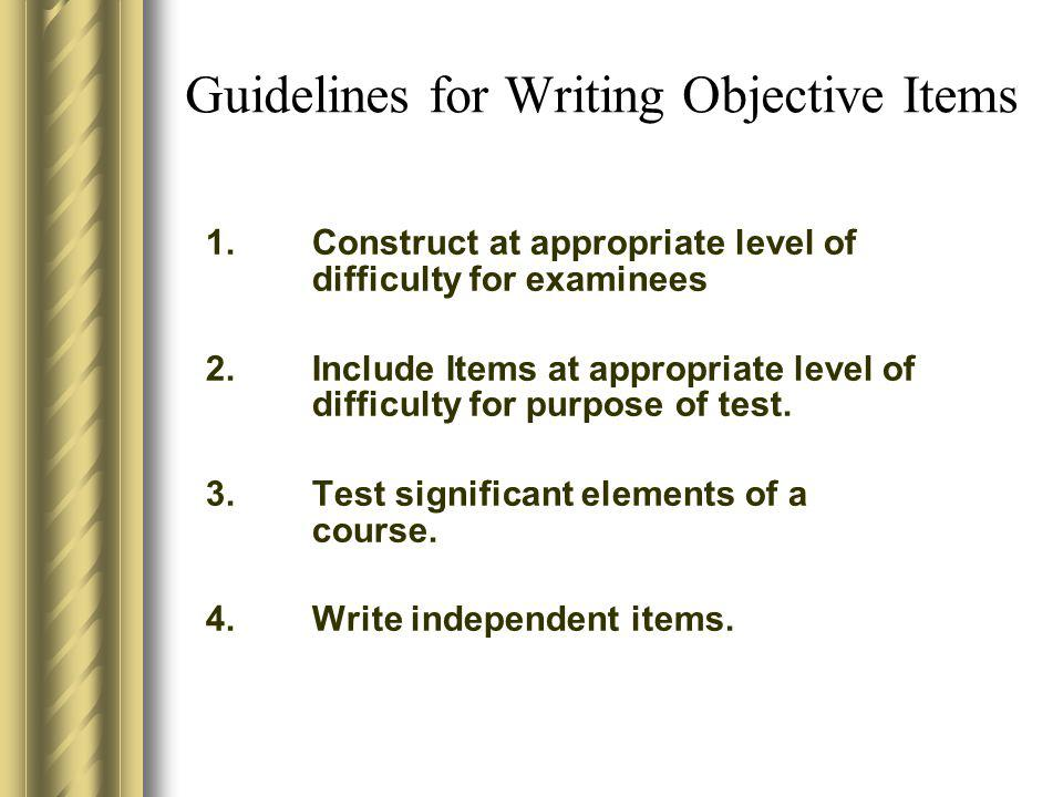 Guidelines for Writing Objective Items 1.Construct at appropriate level of difficulty for examinees 2.Include Items at appropriate level of difficulty