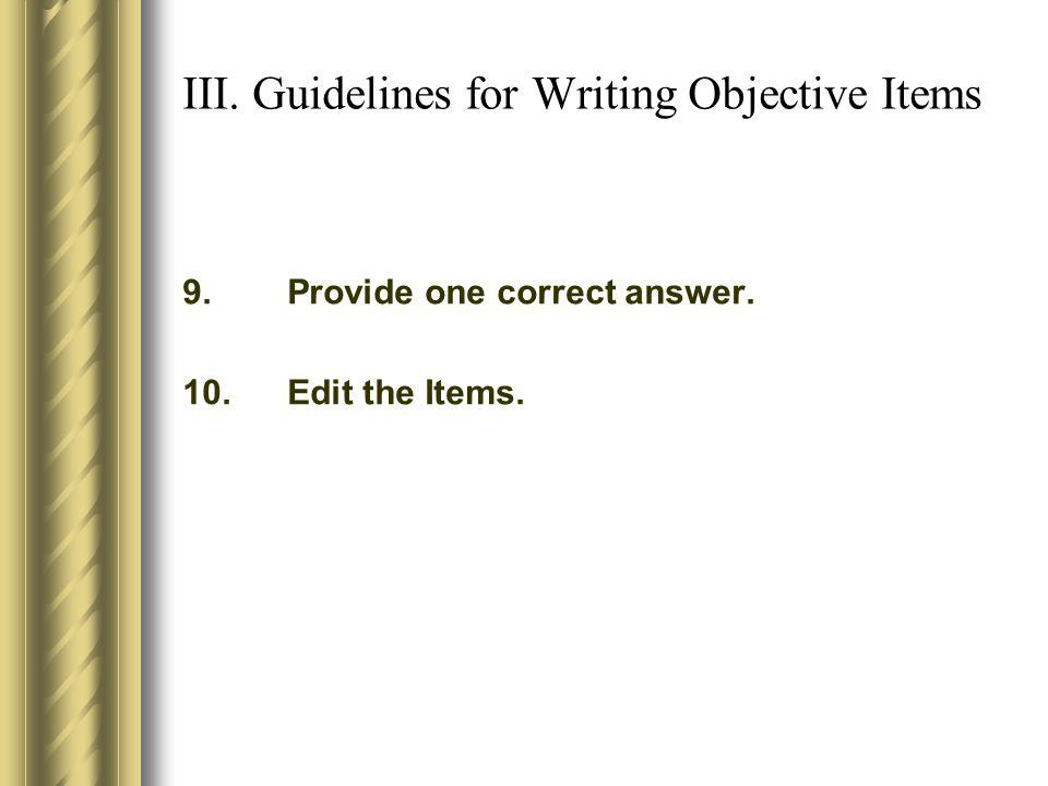 III. Guidelines for Writing Objective Items 9.Provide one correct answer. 10.Edit the Items.